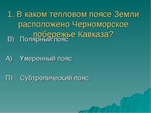 1. В каком тепловом поясе Земли расположено Черноморское побережье Кавказа? В