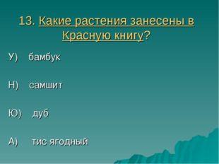 13. Какие растения занесены в Красную книгу? У) бамбук Н) самшит Ю) дуб А) ти