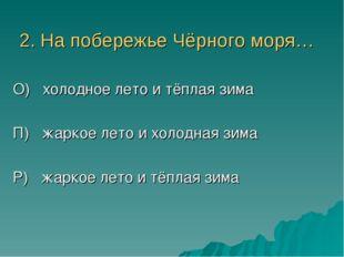 2. На побережье Чёрного моря… О) холодное лето и тёплая зима П) жаркое лето и