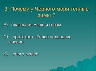 3. Почему у Чёрного моря тёплые зимы ? А) благодаря морю и горам С) протекает