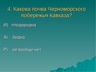 4. Какова почва Черноморского побережья Кавказа? И) плодородна А) бедна Р) её
