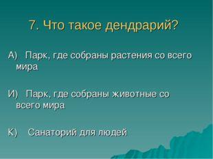 7. Что такое дендрарий? А) Парк, где собраны растения со всего мира И) Парк,