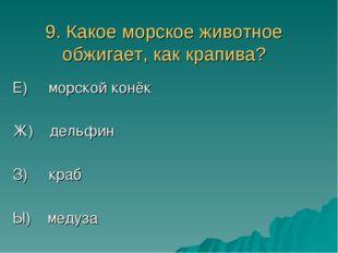 9. Какое морское животное обжигает, как крапива? Е) морской конёк Ж) дельфин