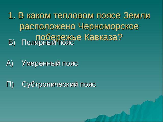 1. В каком тепловом поясе Земли расположено Черноморское побережье Кавказа? В...