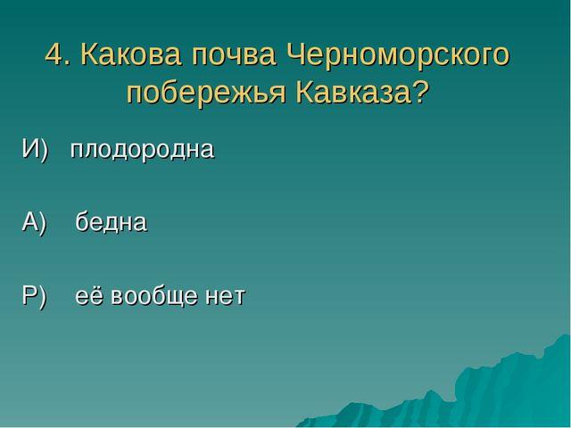 4. Какова почва Черноморского побережья Кавказа? И) плодородна А) бедна Р) её...