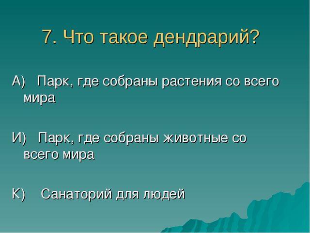 7. Что такое дендрарий? А) Парк, где собраны растения со всего мира И) Парк,...