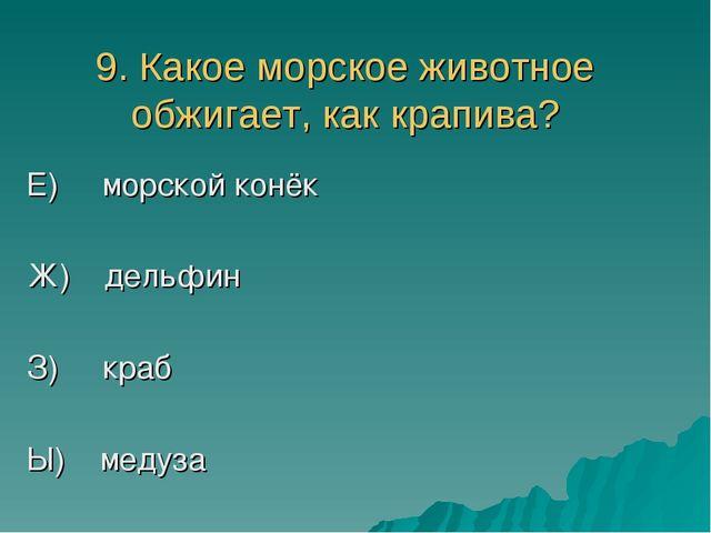 9. Какое морское животное обжигает, как крапива? Е) морской конёк Ж) дельфин...