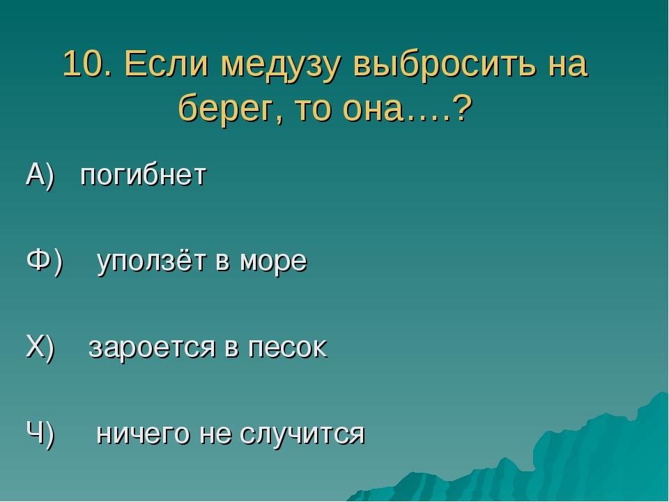 10. Если медузу выбросить на берег, то она….? А) погибнет Ф) уползёт в море Х...