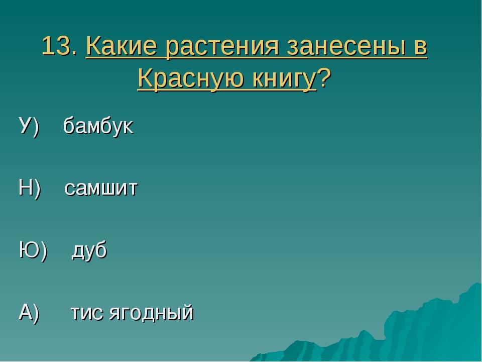 13. Какие растения занесены в Красную книгу? У) бамбук Н) самшит Ю) дуб А) ти...