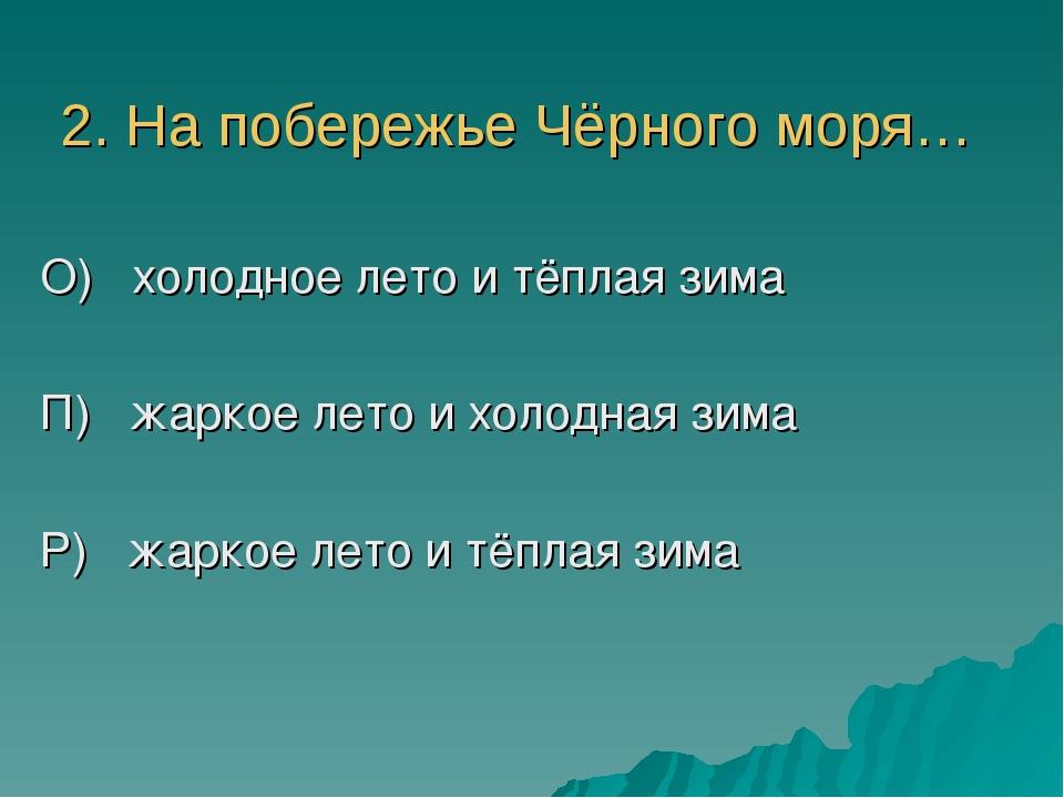 2. На побережье Чёрного моря… О) холодное лето и тёплая зима П) жаркое лето и...