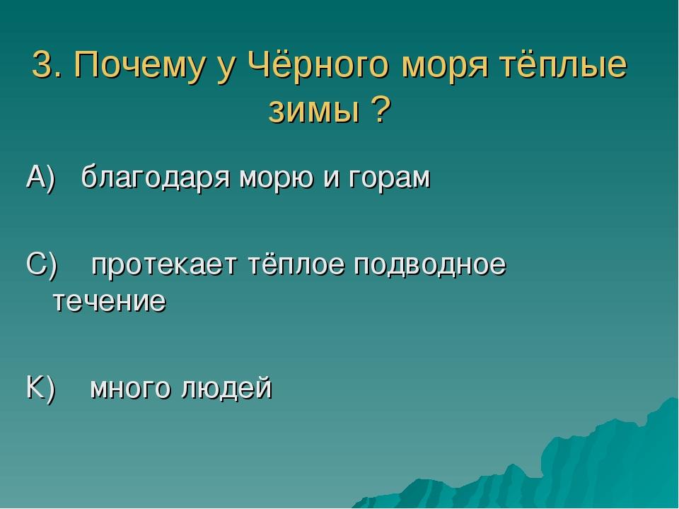 3. Почему у Чёрного моря тёплые зимы ? А) благодаря морю и горам С) протекает...