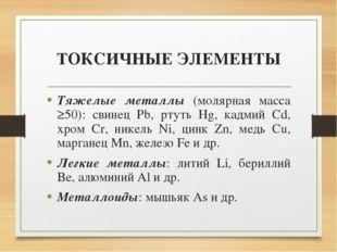 ТОКСИЧНЫЕ ЭЛЕМЕНТЫ Тяжелые металлы (молярная масса ≥50): свинец Pb, ртуть Hg,