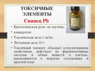 ТОКСИЧНЫЕ ЭЛЕМЕНТЫ Свинец Pb Биологическая роль: не изучена, канцероген Токси