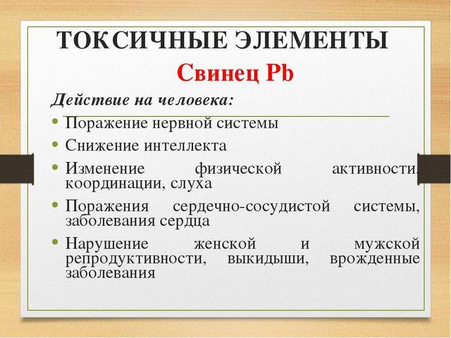 ТОКСИЧНЫЕ ЭЛЕМЕНТЫ Свинец Pb Действие на человека: Поражение нервной системы...