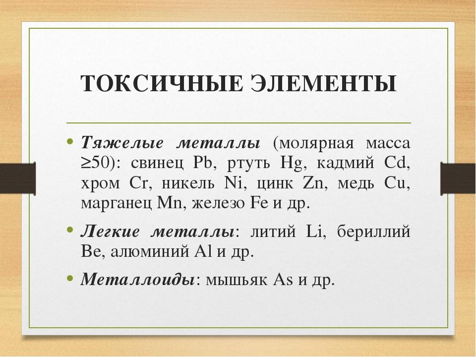 ТОКСИЧНЫЕ ЭЛЕМЕНТЫ Тяжелые металлы (молярная масса ≥50): свинец Pb, ртуть Hg,...