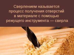 Сверлением называется процесс получения отверстий в материале с помощью режущ