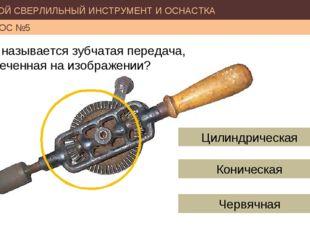 РУЧНОЙ СВЕРЛИЛЬНЫЙ ИНСТРУМЕНТ И ОСНАСТКА ВОПРОС №5 Как называется зубчатая пе