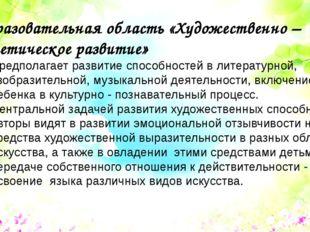 Образовательная область «Художественно – эстетическое развитие» Предполагает