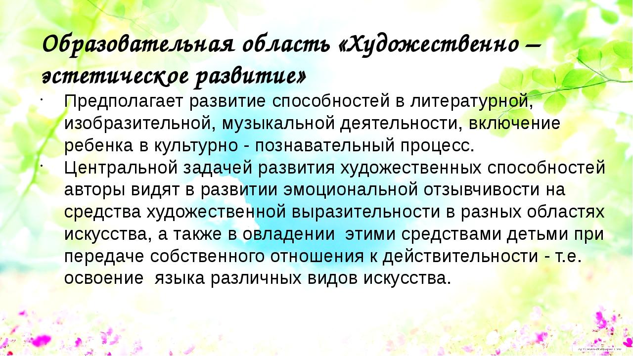 Образовательная область «Художественно – эстетическое развитие» Предполагает...