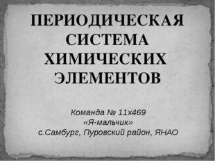 ПЕРИОДИЧЕСКАЯ СИСТЕМА ХИМИЧЕСКИХ ЭЛЕМЕНТОВ Команда № 11x469 «Я-мальчик» с.Сам