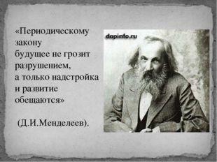 «Периодическому закону будущее не грозит разрушением, а только надстройка и р
