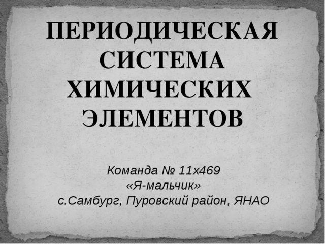 ПЕРИОДИЧЕСКАЯ СИСТЕМА ХИМИЧЕСКИХ ЭЛЕМЕНТОВ Команда № 11x469 «Я-мальчик» с.Сам...