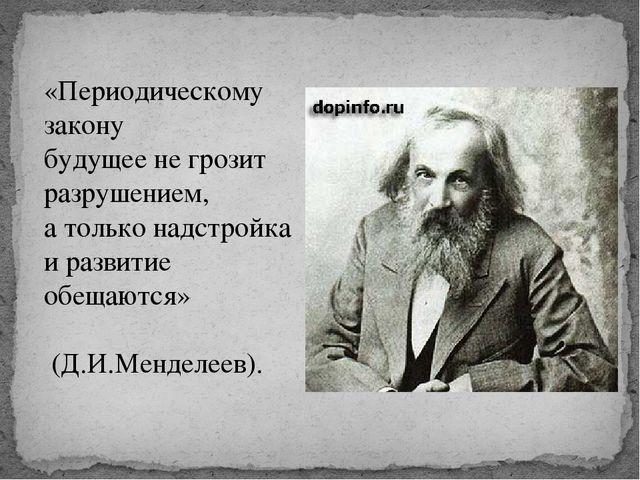 «Периодическому закону будущее не грозит разрушением, а только надстройка и р...