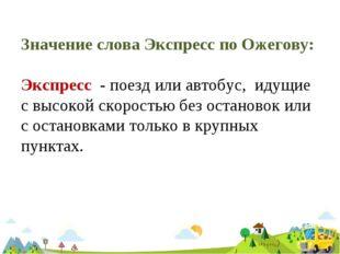 Значение слова Экспресс по Ожегову: Экспресс - поезд или автобус, идущие с вы