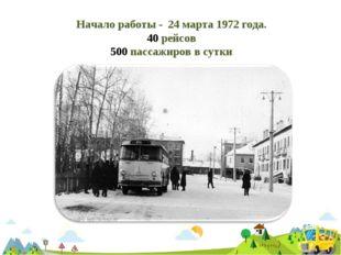 Начало работы - 24 марта 1972 года. 40 рейсов 500 пассажиров в сутки