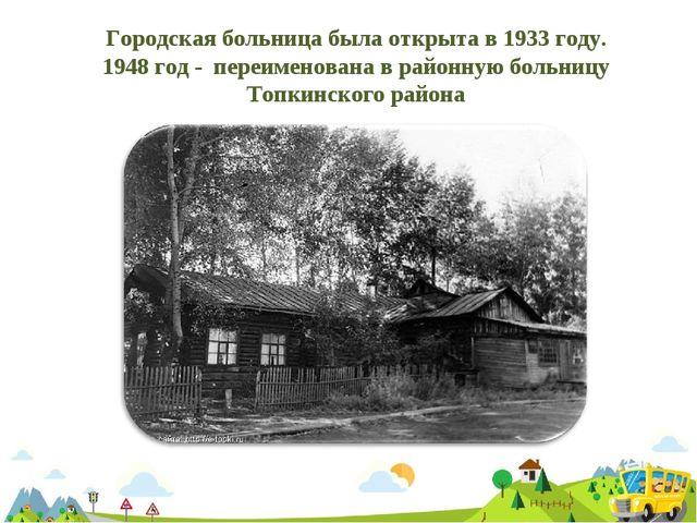 Городская больница была открыта в 1933 году. 1948 год - переименована в район...