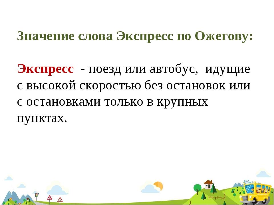 Значение слова Экспресс по Ожегову: Экспресс - поезд или автобус, идущие с вы...