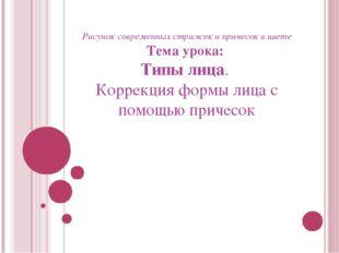 Рисунок современных стрижек и причесок в цвете Тема урока: Типы лица. Коррек