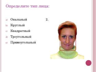 Определите тип лица: Овальный Круглый Квадратный Треугольный Прямоугольный 2.