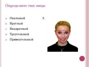 Определите тип лица: Овальный Круглый Квадратный Треугольный Прямоугольный 3.