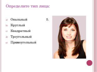 Определите тип лица: Овальный Круглый Квадратный Треугольный Прямоугольный 5.