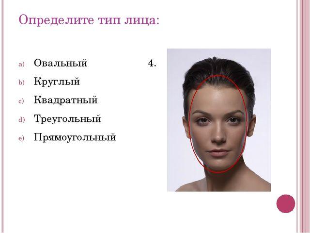 Определите тип лица: Овальный Круглый Квадратный Треугольный Прямоугольный 4.