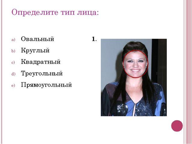 Определите тип лица: Овальный Круглый Квадратный Треугольный Прямоугольный 1.