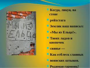 Когда, ликуя, на стене рейхстага Земляк наш написал: «Мы из Ельца!». Твоих л