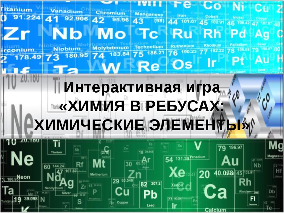 Интерактивная игра «ХИМИЯ В РЕБУСАХ: ХИМИЧЕСКИЕ ЭЛЕМЕНТЫ»