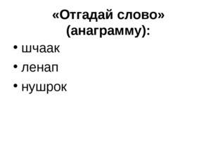 «Отгадай слово» (анаграмму): шчаак ленап нушрок