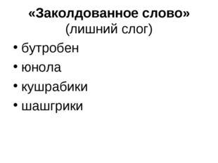 «Заколдованное слово» (лишний слог) бутробен юнола кушрабики шашгрики