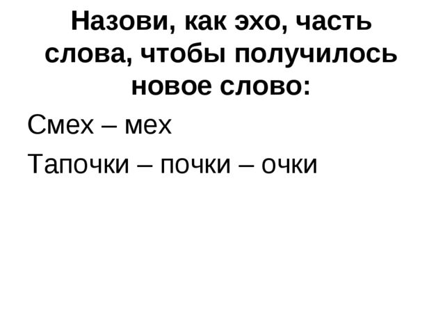 Назови, как эхо, часть слова, чтобы получилось новое слово: Смех – мех Тапочк...