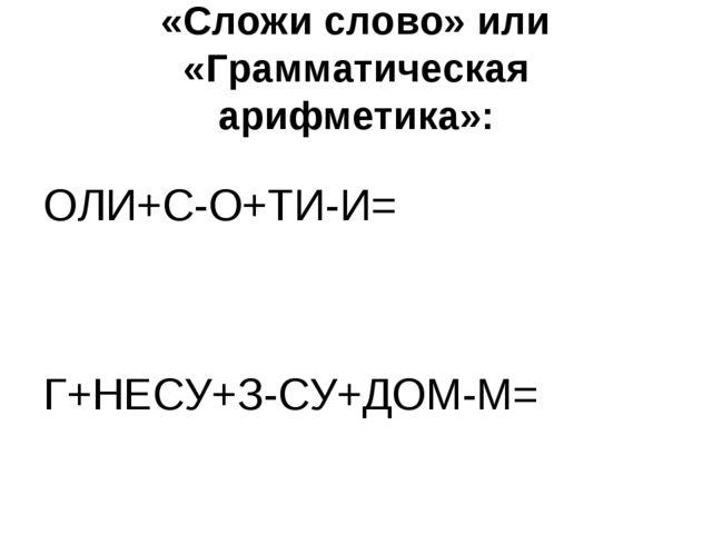 «Сложи слово» или «Грамматическая арифметика»: ОЛИ+С-О+ТИ-И= Г+НЕСУ+З-СУ+ДОМ...