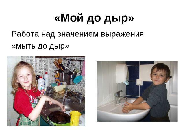 «Мой до дыр» Работа над значением выражения «мыть до дыр»