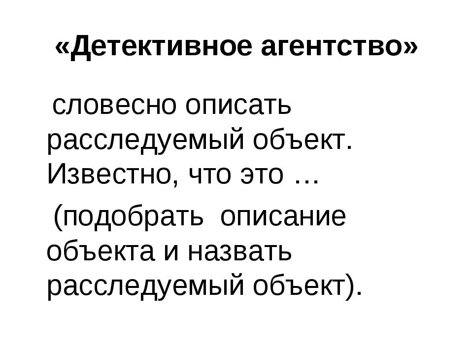 «Детективное агентство» словесно описать расследуемый объект. Известно, что э...