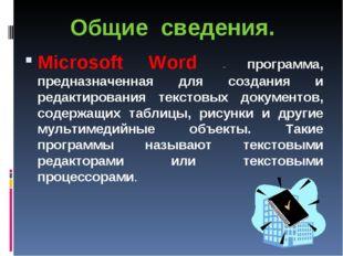Общие сведения. Microsoft Word – программа, предназначенная для создания и ре