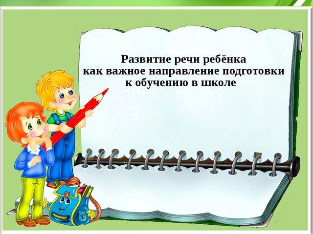 Развитие речи ребёнка как важное направление подготовки к обучению в школе