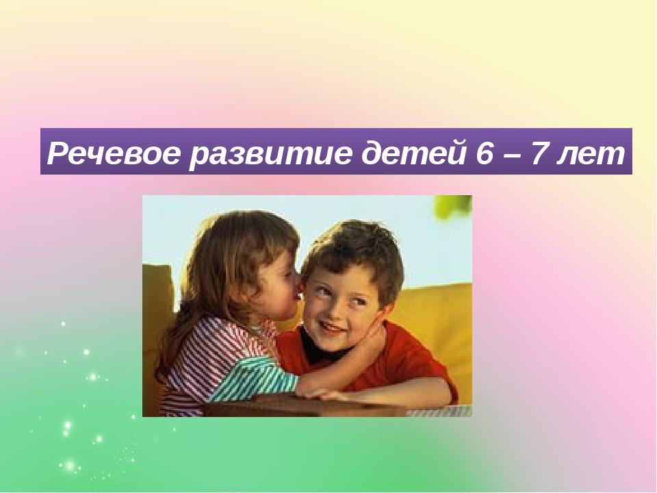 Речевое развитие детей 6 – 7 лет