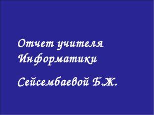 Отчет учителя Информатики Сейсембаевой Б.Ж.