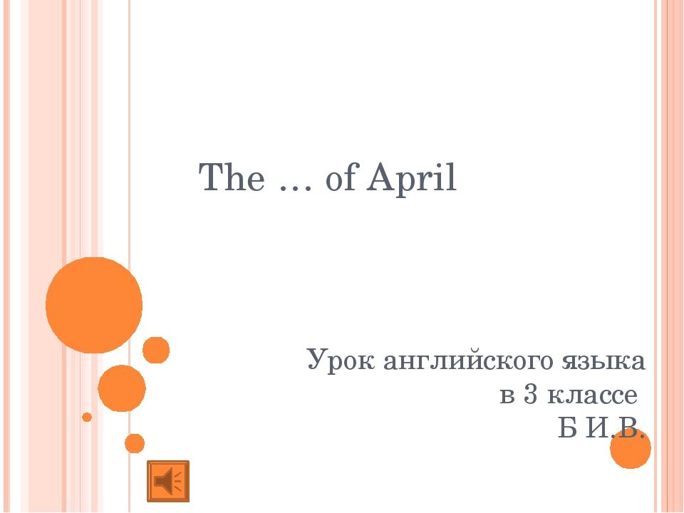 Урок английского языка в 3 классе Б И.В. The … of April